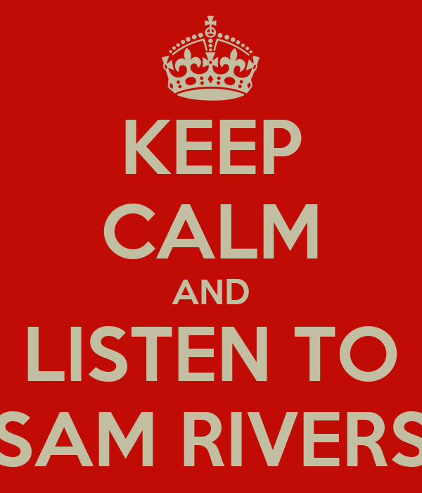 KEEP CALM AND LISTEN TO SAM RIVERS