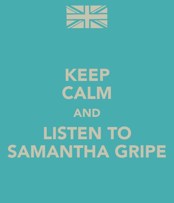 KEEP CALM AND LISTEN TO SAMANTHA GRIPE