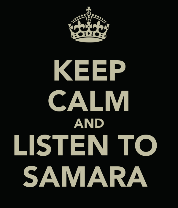 KEEP CALM AND LISTEN TO  SAMARA
