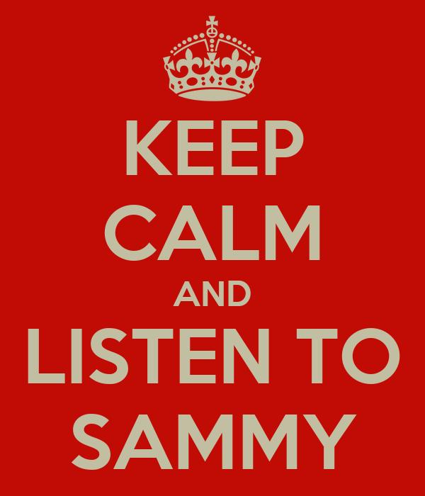 KEEP CALM AND LISTEN TO SAMMY