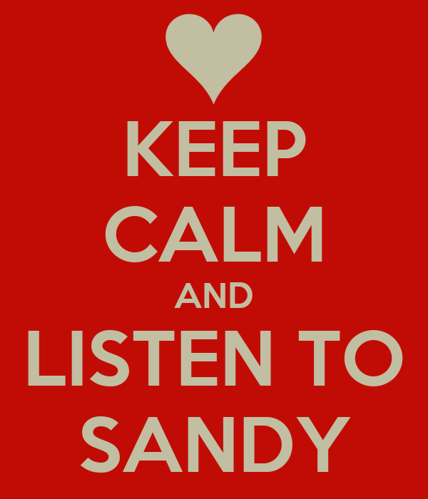 KEEP CALM AND LISTEN TO SANDY