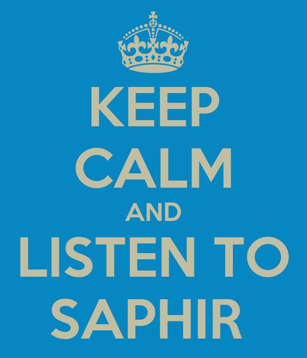 KEEP CALM AND LISTEN TO SAPHIR