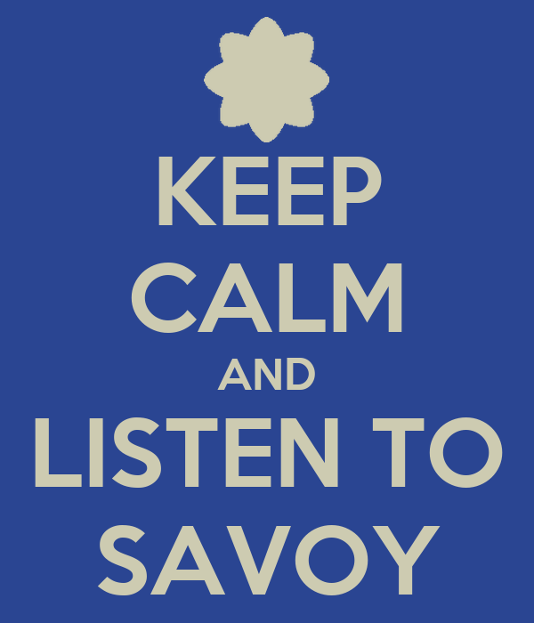 KEEP CALM AND LISTEN TO SAVOY