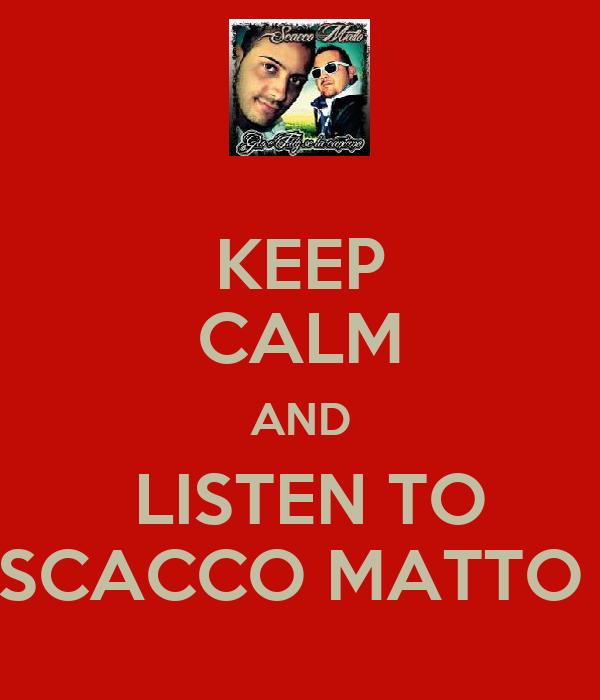 KEEP CALM AND  LISTEN TO SCACCO MATTO