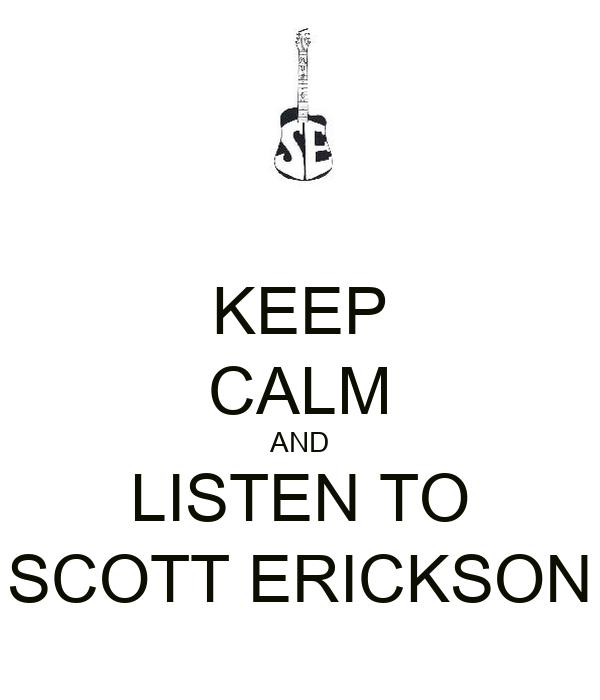KEEP CALM AND LISTEN TO SCOTT ERICKSON