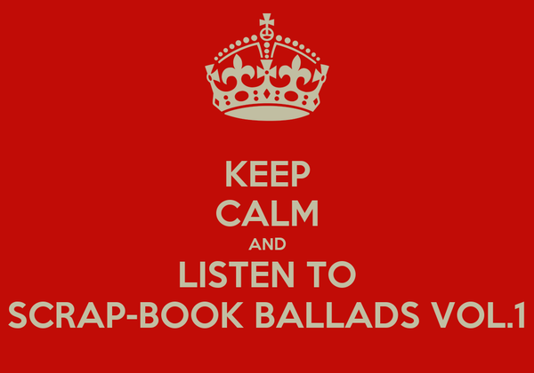 KEEP CALM AND LISTEN TO SCRAP-BOOK BALLADS VOL.1
