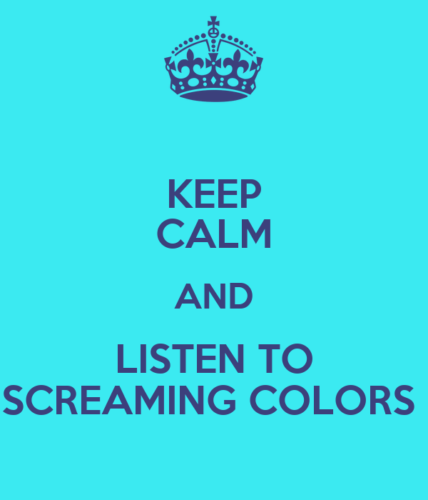 KEEP CALM AND LISTEN TO SCREAMING COLORS