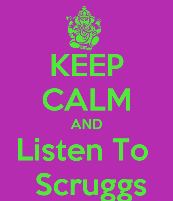 KEEP CALM AND Listen To   Scruggs