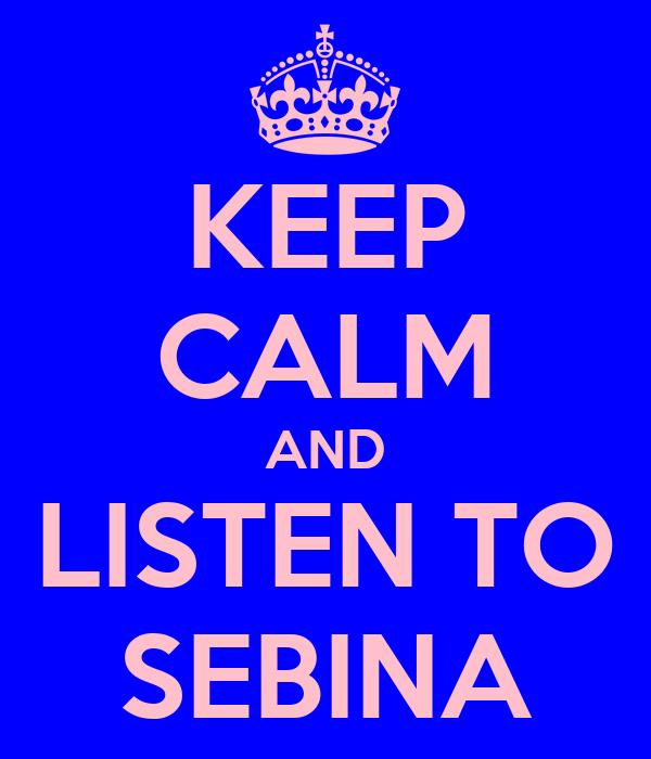 KEEP CALM AND LISTEN TO SEBINA