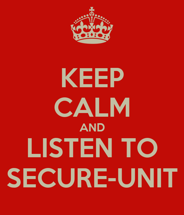 KEEP CALM AND LISTEN TO SECURE-UNIT
