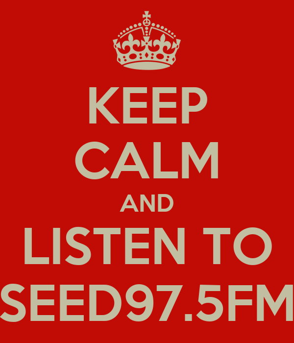 KEEP CALM AND LISTEN TO SEED97.5FM