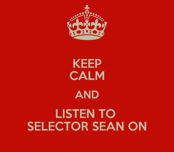 KEEP CALM AND LISTEN TO  SELECTOR SEAN ON