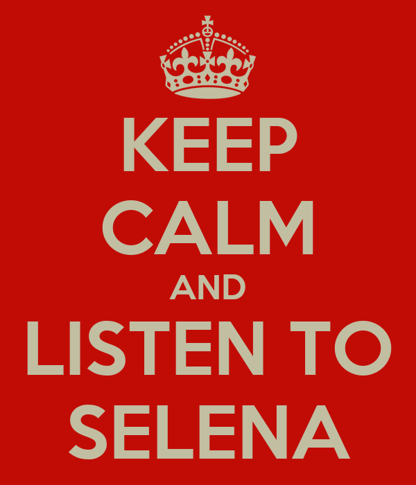 KEEP CALM AND LISTEN TO SELENA