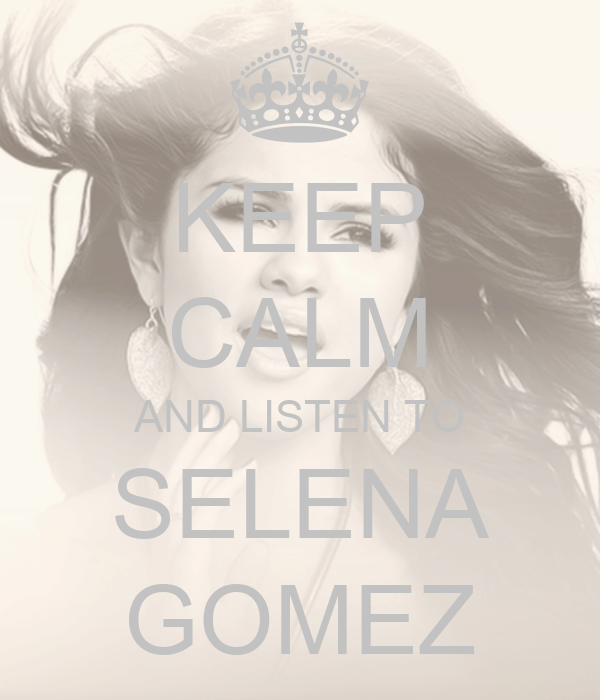 KEEP CALM AND LISTEN TO SELENA GOMEZ