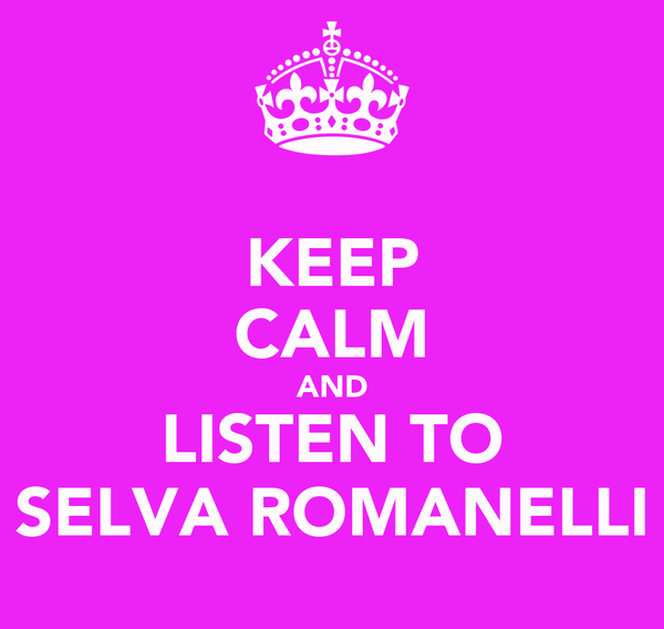KEEP CALM AND LISTEN TO SELVA ROMANELLI