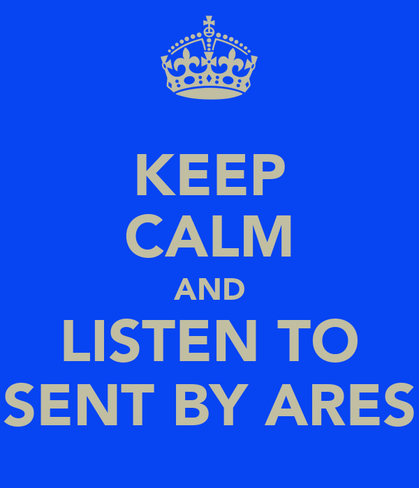 KEEP CALM AND LISTEN TO SENT BY ARES
