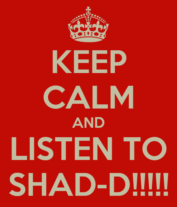 KEEP CALM AND LISTEN TO SHAD-D!!!!!