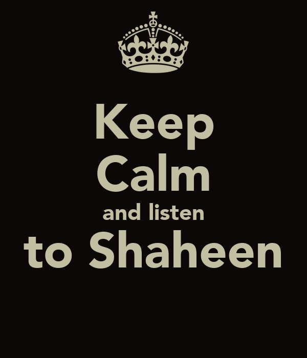 Keep Calm and listen to Shaheen
