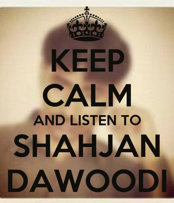 KEEP CALM AND LISTEN TO SHAHJAN DAWOODI