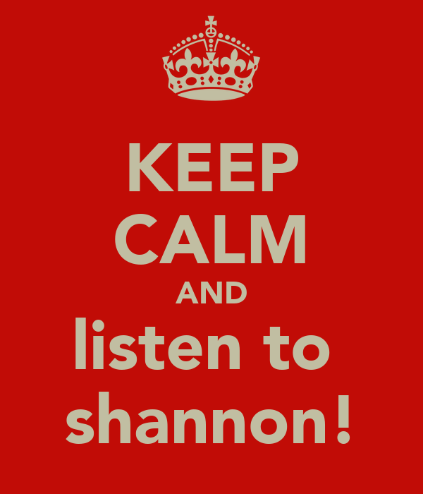 KEEP CALM AND listen to  shannon!