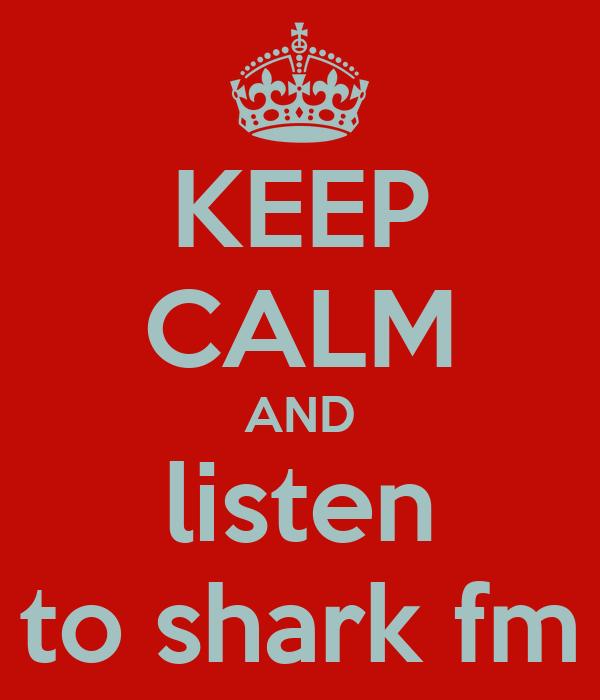 KEEP CALM AND listen to shark fm