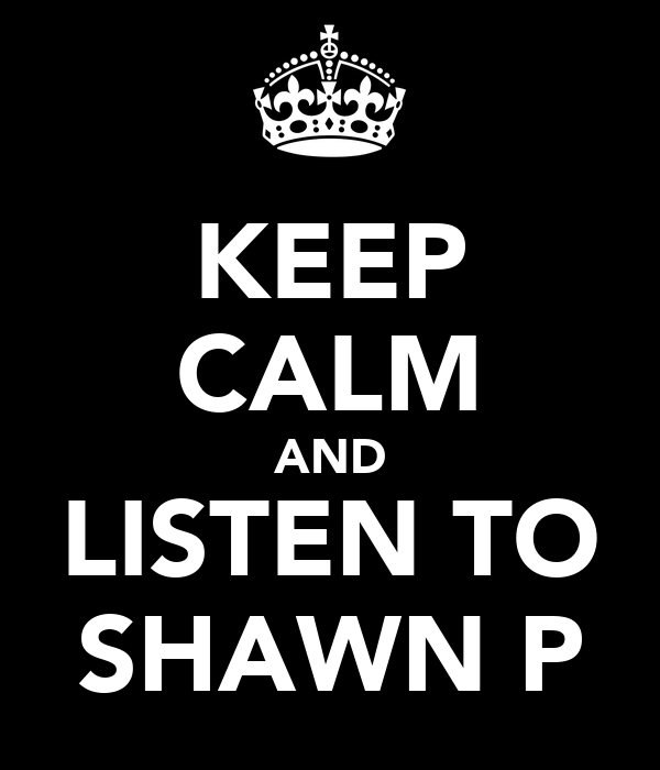 KEEP CALM AND LISTEN TO SHAWN P