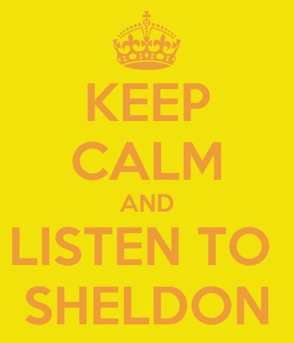 KEEP CALM AND LISTEN TO  SHELDON