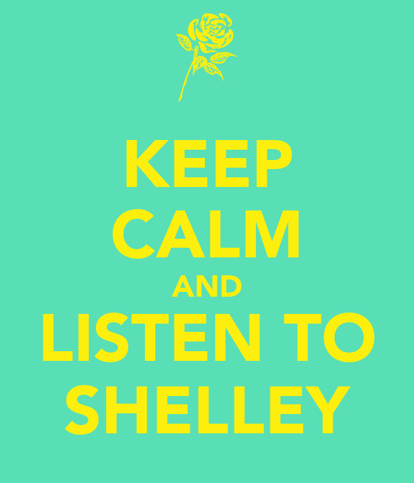 KEEP CALM AND LISTEN TO SHELLEY