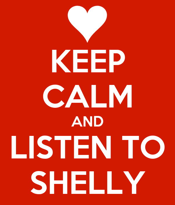 KEEP CALM AND LISTEN TO SHELLY