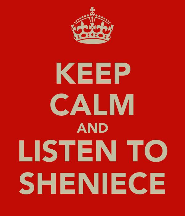 KEEP CALM AND LISTEN TO SHENIECE