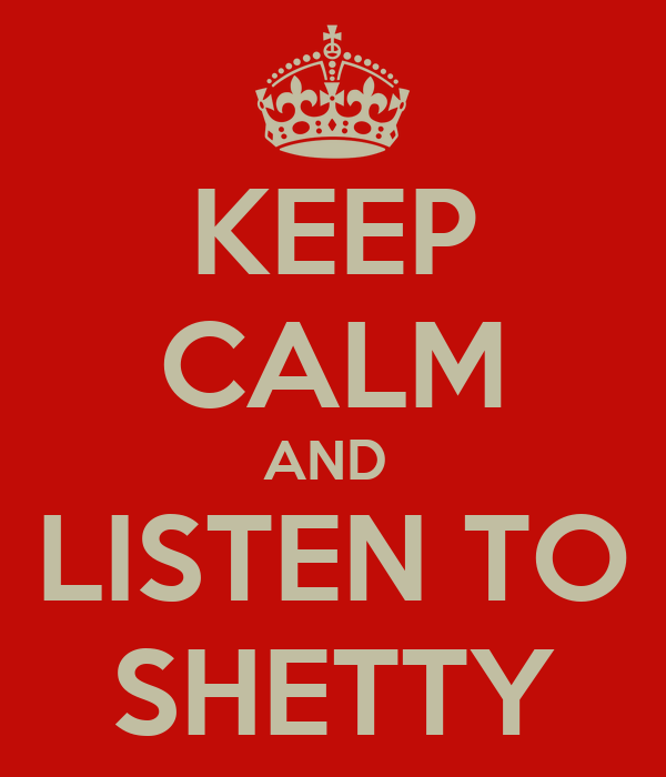 KEEP CALM AND  LISTEN TO SHETTY