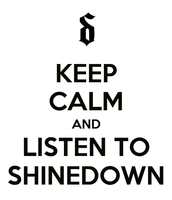 KEEP CALM AND LISTEN TO SHINEDOWN