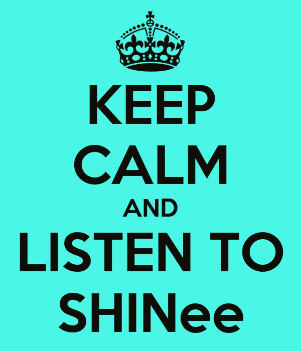 KEEP CALM AND LISTEN TO SHINee