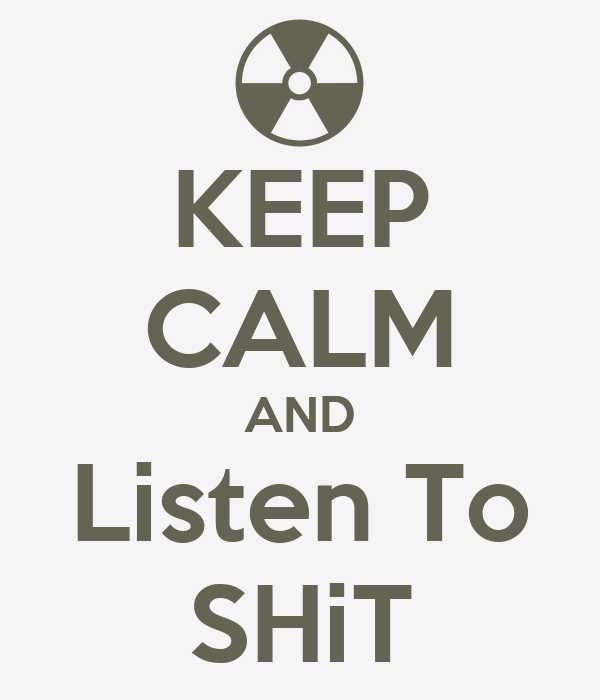 KEEP CALM AND Listen To SHiT