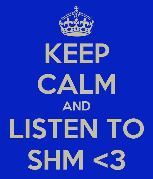 KEEP CALM AND LISTEN TO SHM <3