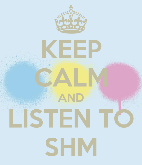 KEEP CALM AND LISTEN TO SHM