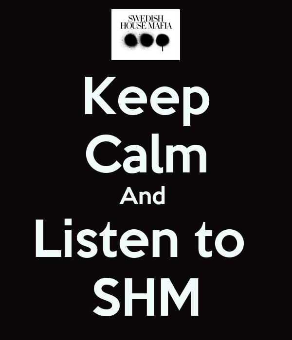 Keep Calm And  Listen to  SHM