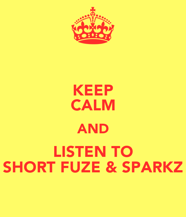 KEEP CALM AND LISTEN TO SHORT FUZE & SPARKZ
