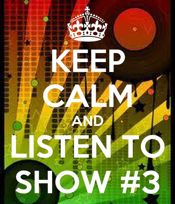 KEEP CALM AND LISTEN TO SHOW #3