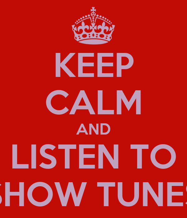 KEEP CALM AND LISTEN TO SHOW TUNES
