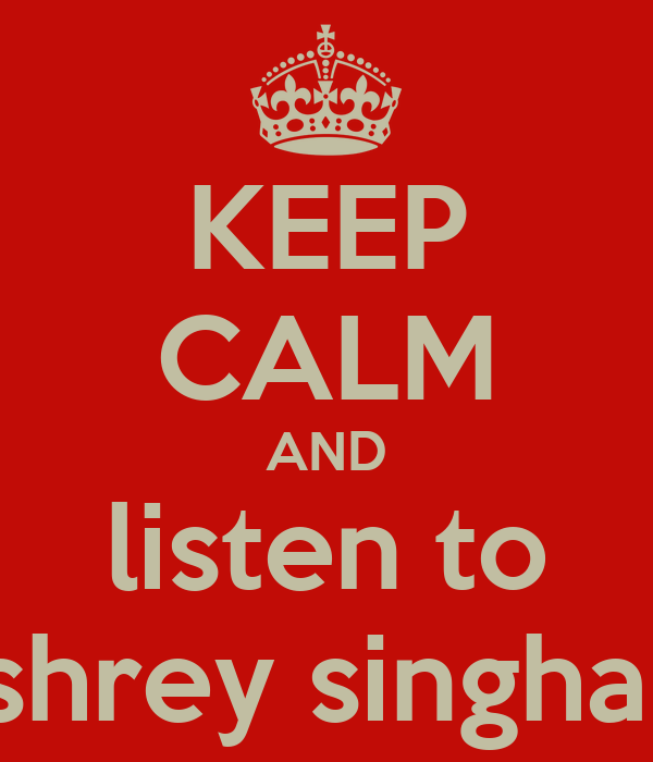 KEEP CALM AND listen to shrey singhal