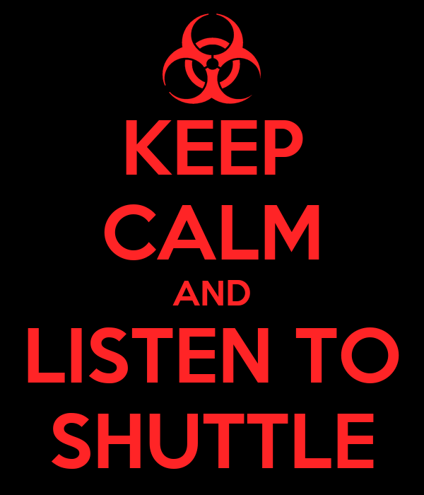 KEEP CALM AND LISTEN TO SHUTTLE