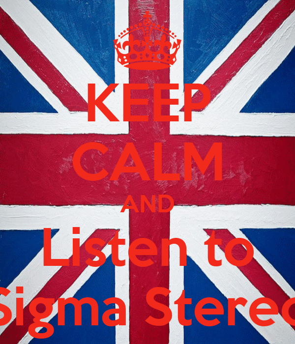 KEEP CALM AND Listen to Sigma Stereo