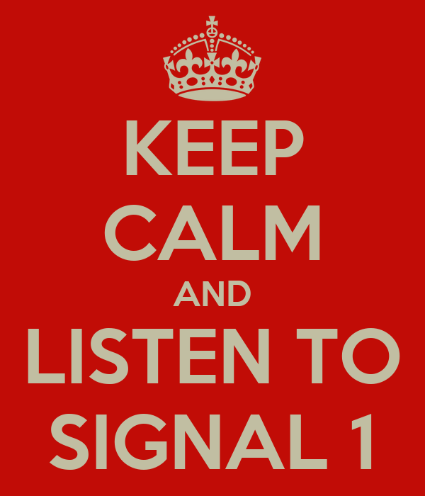 KEEP CALM AND LISTEN TO SIGNAL 1