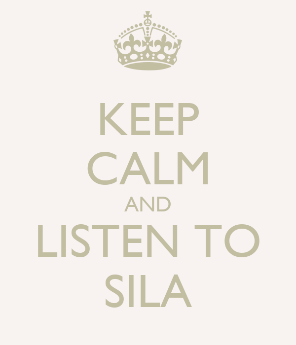 KEEP CALM AND LISTEN TO SILA