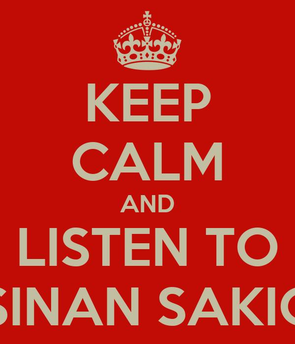 KEEP CALM AND LISTEN TO SINAN SAKIĆ