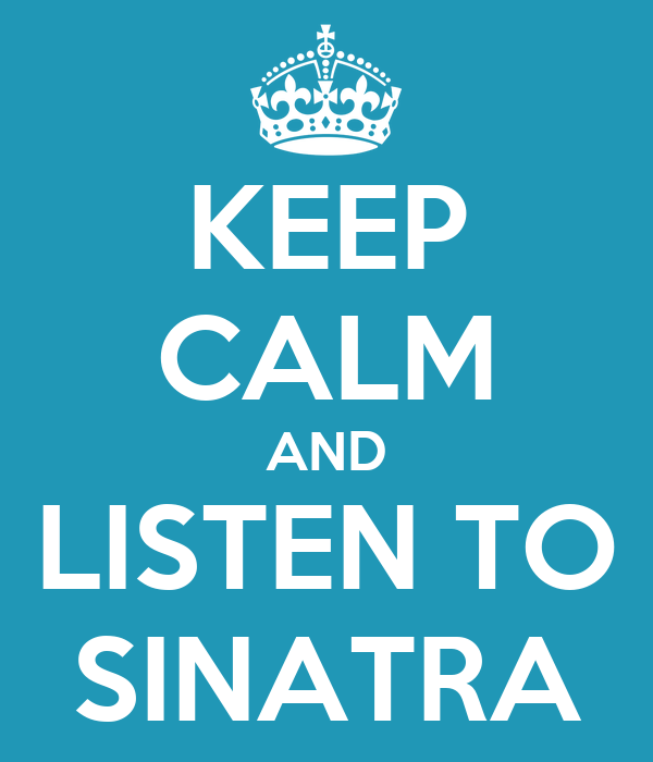 KEEP CALM AND LISTEN TO SINATRA