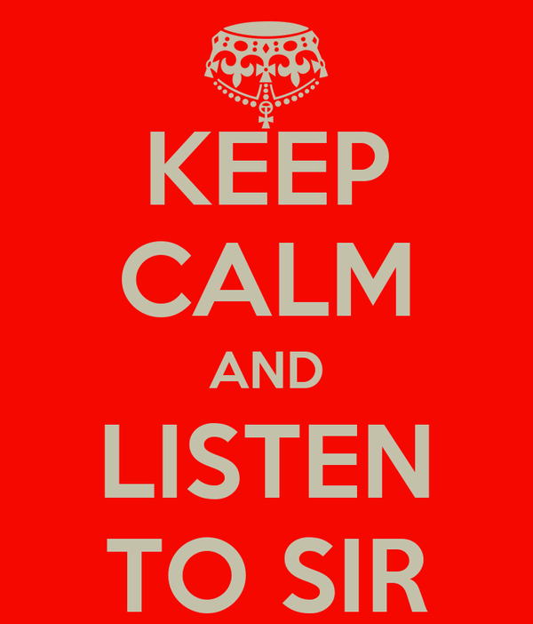 KEEP CALM AND LISTEN TO SIR