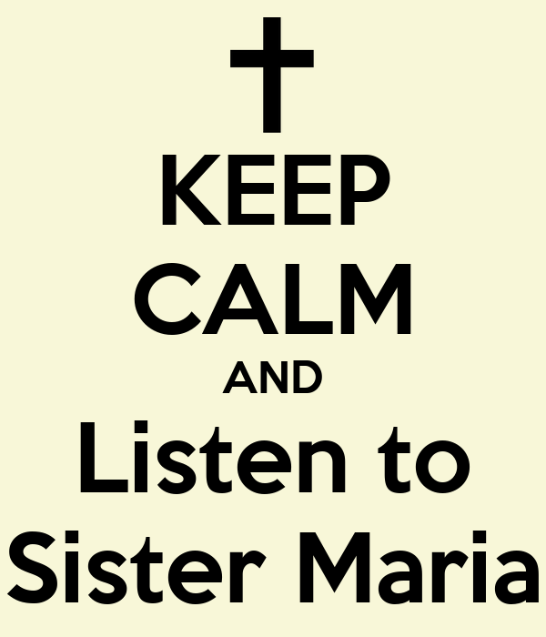 KEEP CALM AND Listen to Sister Maria