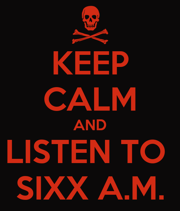 KEEP CALM AND LISTEN TO  SIXX A.M.